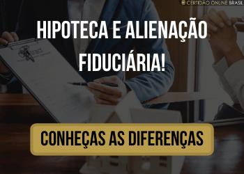 Conheças as diferenças entre Hipoteca e Alienação Fiduciária!
